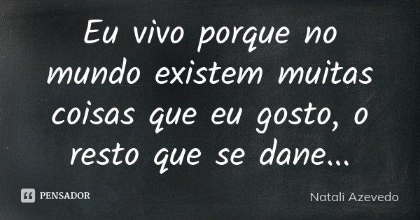 Eu vivo porque no mundo existem muitas coisas que eu gosto, o resto que se dane...... Frase de Natali Azevedo.