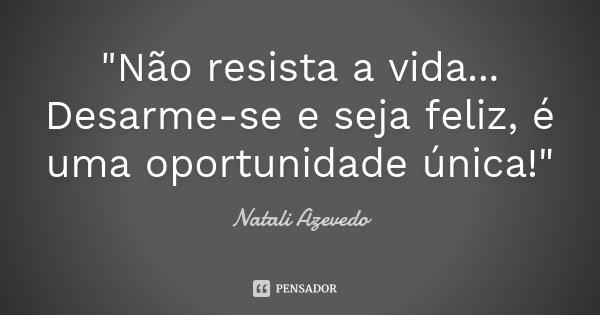"""""""Não resista a vida... Desarme-se e seja feliz, é uma oportunidade única!""""... Frase de Natali Azevedo."""