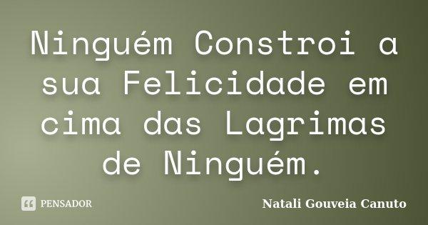 Ninguém Constroi a sua Felicidade em cima das Lagrimas de Ninguém.... Frase de Natali Gouveia Canuto.