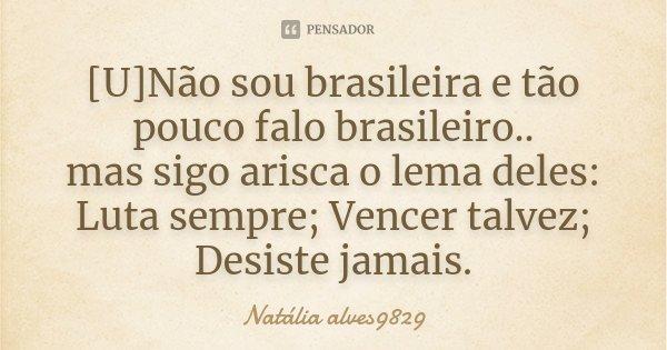 [U]Não sou brasileira e tão pouco falo brasileiro.. mas sigo arisca o lema deles: Luta sempre; Vencer talvez; Desiste jamais.... Frase de Natália alves9829.