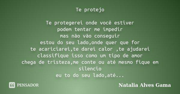 Te protejo Te protegerei onde você estiver podem tentar me impedir mas não vão conseguir estou do seu lado,onde quer que for te acariciarei,te darei calor ,te a... Frase de Natalia Alves Gama.