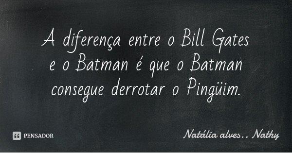 A diferença entre o Bill Gates e o Batman é que o Batman consegue derrotar o Pingüim.... Frase de Natalia alves...Nathy.
