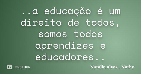 ..a educação é um direito de todos, somos todos aprendizes e educadores..... Frase de Natalia alves...Nathy.