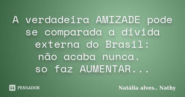 A verdadeira AMIZADE pode se comparada a divida externa do Brasil: não acaba nunca. so faz AUMENTAR...... Frase de Natalia alves...Nathy.
