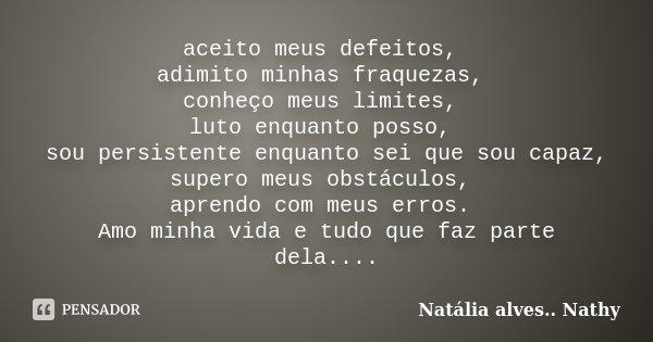 aceito meus defeitos, adimito minhas fraquezas, conheço meus limites, luto enquanto posso, sou persistente enquanto sei que sou capaz, supero meus obstáculos, a... Frase de Natalia alves...Nathy.