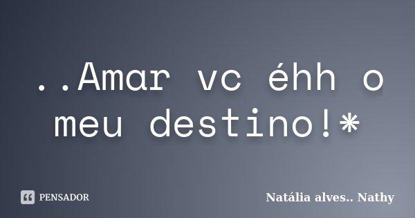 ..Amar vc éhh o meu destino!*... Frase de Natalia alves...Nathy.