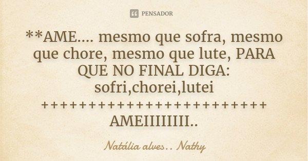 **AME.... mesmo que sofra, mesmo que chore, mesmo que lute, PARA QUE NO FINAL DIGA: sofri,chorei,lutei ++++++++++++++++++++++++ AMEIIIIIIII..... Frase de Natalia alves...Nathy.
