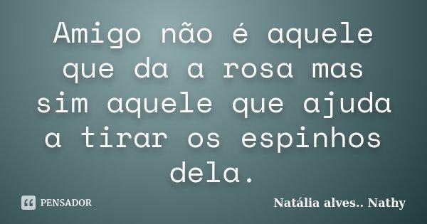 Amigo não é aquele que da a rosa mas sim aquele que ajuda a tirar os espinhos dela.... Frase de Natalia alves...Nathy.