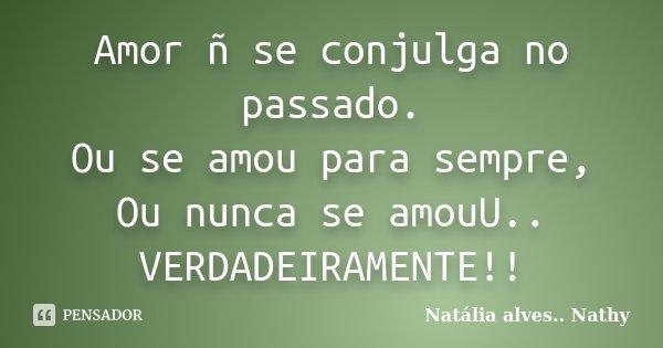 Amor ñ se conjulga no passado. Ou se amou para sempre, Ou nunca se amouU.. VERDADEIRAMENTE!!... Frase de Natalia alves...Nathy.