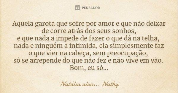 Aquela garota que sofre por amor e que não deixar de corre atrás dos seus sonhos, e que nada a impede de fazer o que dá na telha, nada e ninguém a intimida, ela... Frase de Natalia alves...Nathy.