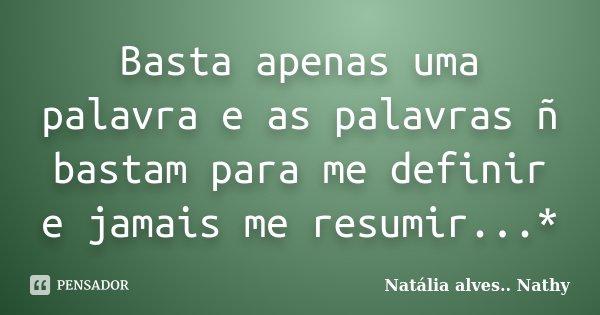 Basta apenas uma palavra e as palavras ñ bastam para me definir e jamais me resumir...*... Frase de Natalia alves...Nathy.