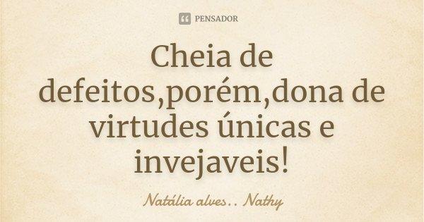 Cheia de defeitos,porém,dona de virtudes únicas e invejaveis!... Frase de Natalia alves...Nathy.