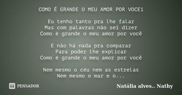 COMO É GRANDE O MEU AMOR POR VOCE1 Eu tenho tanto pra lhe falar Mas com palavras não sei dizer Como é grande o meu amor por você E não há nada pra comparar Para... Frase de Natalia alves...Nathy.