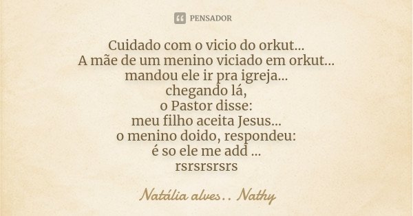 Cuidado com o vicio do orkut... A mãe de um menino viciado em orkut... mandou ele ir pra igreja... chegando lá, o Pastor disse: meu filho aceita Jesus... o meni... Frase de Natalia alves...Nathy.
