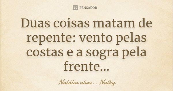 Duas coisas matam de repente: vento pelas costas e a sogra pela frente...... Frase de Natalia alves...Nathy.