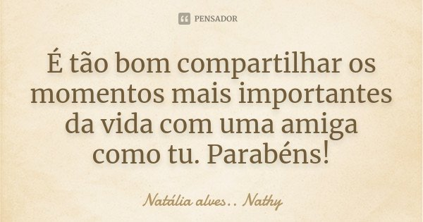 É tão bom compartilhar os momentos mais importantes da vida com uma amiga como tu. Parabéns!... Frase de Natalia alves...Nathy.