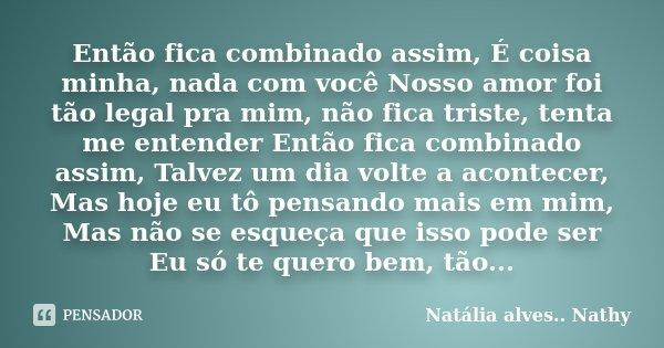 Então fica combinado assim, É coisa minha, nada com você Nosso amor foi tão legal pra mim, não fica triste, tenta me entender Então fica combinado assim, Talvez... Frase de Natalia alves....Nathy.