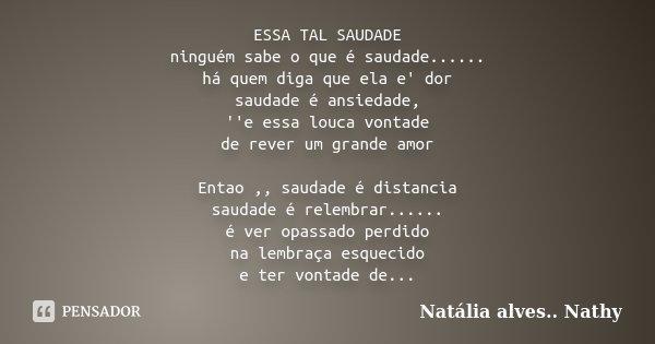 ESSA TAL SAUDADE ninguém sabe o que é saudade...... há quem diga que ela e' dor saudade é ansiedade, ''e essa louca vontade de rever um grande amor Entao ,, sau... Frase de Natalia alves...Nathy.