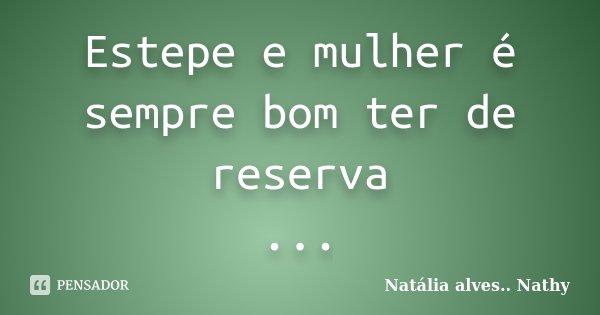 Estepe e mulher é sempre bom ter de reserva ...... Frase de Natalia alves...Nathy.