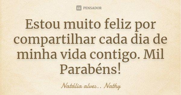 Estou muito feliz por compartilhar cada dia de minha vida contigo. Mil Parabéns!... Frase de Natalia alves..Nathy.