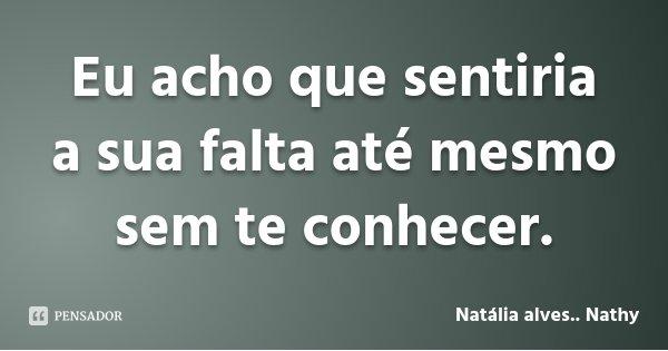 Eu acho que sentiria a sua falta até mesmo sem te conhecer.... Frase de Natália alves.. Nathy.