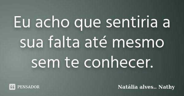 Eu acho que sentiria a sua falta até mesmo sem te conhecer.... Frase de Natalia alves...Nathy.