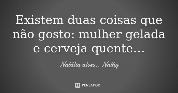 Existem duas coisas que não gosto : mulher gelada e cerveja quente…... Frase de Natalia alves...Nathy.