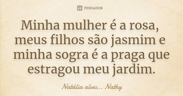 Minha mulher é a rosa, meus filhos são jasmim e minha sogra é a praga que estragou meu jardim.... Frase de Natalia alves...Nathy.