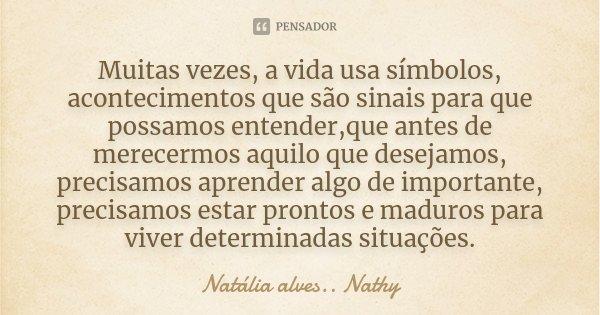 Muitas vezes, a vida usa símbolos, acontecimentos que são sinais para que possamos entender,que antes de merecermos aquilo que desejamos, precisamos aprender al... Frase de Natalia alves...Nathy.