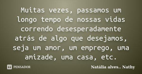 Muitas vezes, passamos um longo tempo de nossas vidas correndo desesperadamente atrás de algo que desejamos, seja um amor, um emprego, uma amizade, uma casa, et... Frase de Natalia alves...Nathy.