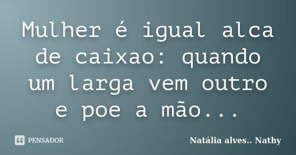 Mulher é igual alca de caixao: quando um larga vem outro e poe a mão...... Frase de Natalia alves...Nathy.