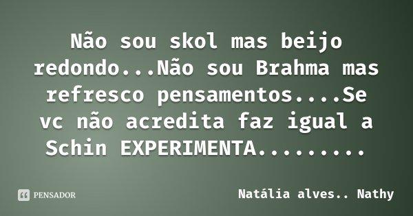 Não sou skol mas beijo redondo...Não sou Brahma mas refresco pensamentos....Se vc não acredita faz igual a Schin EXPERIMENTA............ Frase de Natália alves.. Nathy.