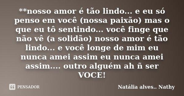 **nosso amor é tão lindo... e eu só penso em você (nossa paixão) mas o que eu tô sentindo... você finge que não vê (a solidão) nosso amor é tão lindo... e você ... Frase de Natalia alves...Nathy.