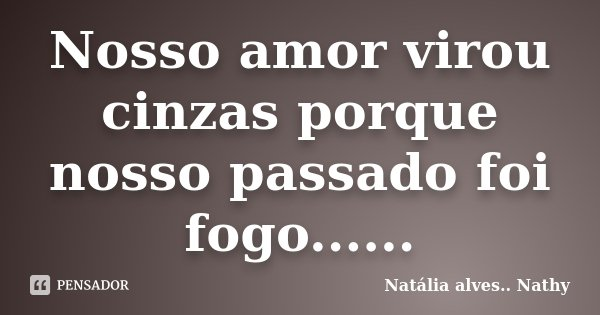 Nosso amor virou cinzas porque nosso passado foi fogo......... Frase de Natalia alves...Nathy.