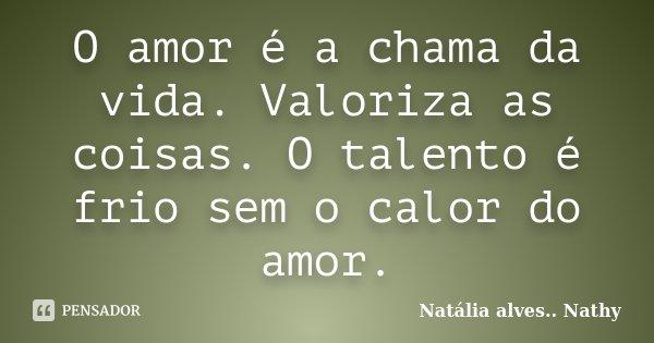 O amor é a chama da vida. Valoriza as coisas. O talento é frio sem o calor do amor.... Frase de Natalia alves...Nathy.