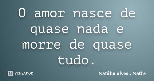 O amor nasce de quase nada e morre de quase tudo.... Frase de Natalia alves...Nathy.