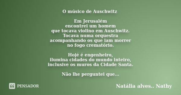 O músico de Auschwitz Em Jerusalém encontrei um homem que tocava violino em Auschwitz. Tocava numa orquestra acompanhando os que iam morrer no fogo crematório. ... Frase de Natalia alves...Nathy.