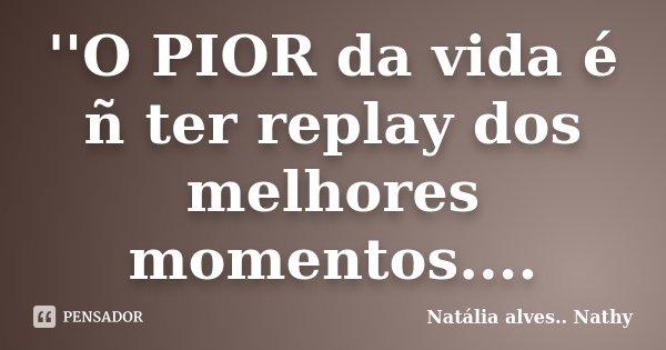 ''O PIOR da vida é ñ ter replay dos melhores momentos....... Frase de Natalia alves....Nathy.