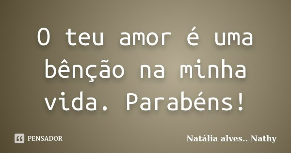 O teu amor é uma bênção na minha vida. Parabéns!... Frase de Natalia alves...Nathy.