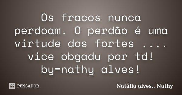 Os fracos nunca perdoam. O perdão é uma virtude dos fortes .... vice obgadu por td! by=nathy alves!... Frase de Natalia alves...Nathy.