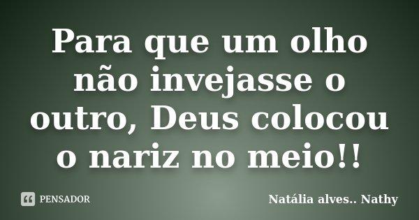 Para que um olho não invejasse o outro, Deus colocou o nariz no meio!!... Frase de Natalia alves...Nathy.