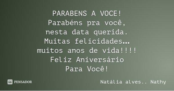 PARABENS A VOCE! Parabéns pra você, nesta data querida. Muitas felicidades… muitos anos de vida!!!! Feliz Aniversário Para Você!... Frase de Natalia alves...Nathy.