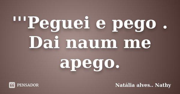 '''Peguei e pego . Dai naum me apego.... Frase de Natalia alves....Nathy.
