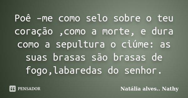 Poê –me como selo sobre o teu coração ,como a morte, e dura como a sepultura o ciúme: as suas brasas são brasas de fogo,labaredas do senhor.... Frase de Natalia alves...Nathy.