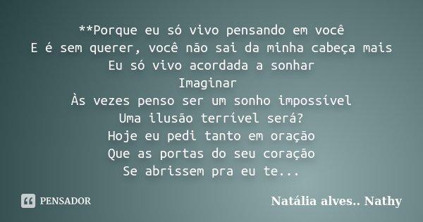 **Porque eu só vivo pensando em você E é sem querer, você não sai da minha cabeça mais Eu só vivo acordada a sonhar Imaginar Às vezes penso ser um sonho impossí... Frase de Natalia alves...Nathy.