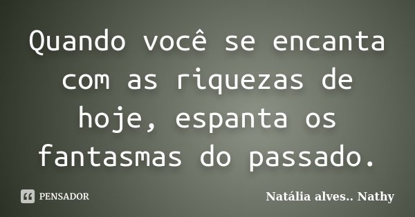 Quando você se encanta com as riquezas de hoje, espanta os fantasmas do passado.... Frase de Natalia alves...Nathy.