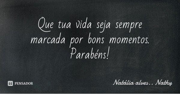 Que tua vida seja sempre marcada por bons momentos. Parabéns!... Frase de Natalia alves..Nathy.