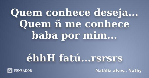 Quem conhece deseja... Quem ñ me conhece baba por mim... éhhH fatú...rsrsrs... Frase de Natalia alves...Nathy.