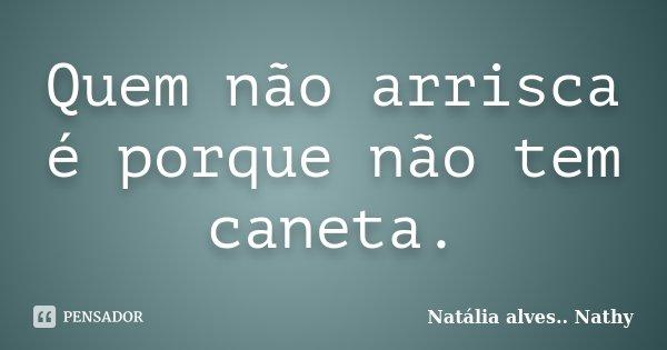 Quem não arrisca é porque não tem caneta.... Frase de Natalia alves....Nathy.