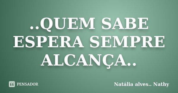 ..QUEM SABE ESPERA SEMPRE ALCANÇA..... Frase de Natalia alves....Nathy.